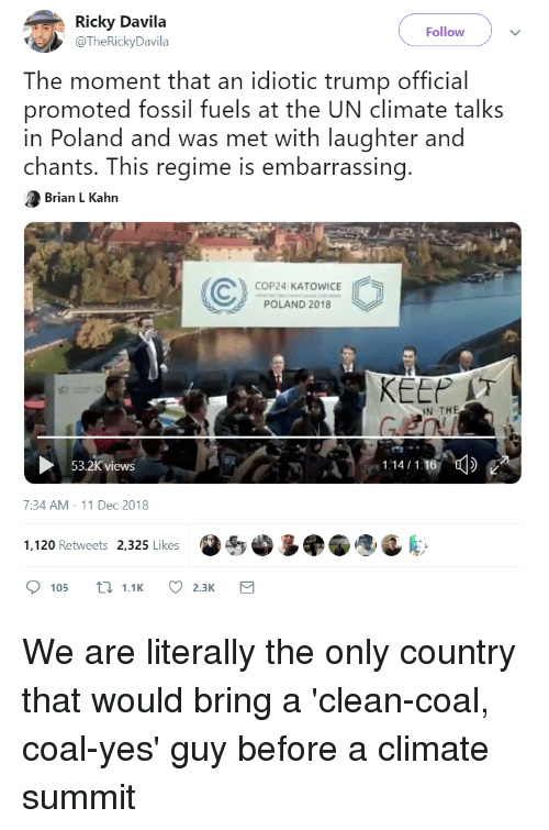 Blackpeopletwitter, Funny, and Fossil: Ricky Davila  @TheRickyDavila  Follow  The moment that an idiotic trump official  promoted fossil fuels at the UN climate talks  in Poland and was met with laughter andd  chants. This regime is embarrassing  Brian L Kahn  ⓒ COP24 ND2018CE  POLAND 2018  KEEP IT  IN THE  53.2K views  7:34 AM-11 Dec 2018  1,120 Retweets  2,325 Likes  sS  105 t1.1 2.3K