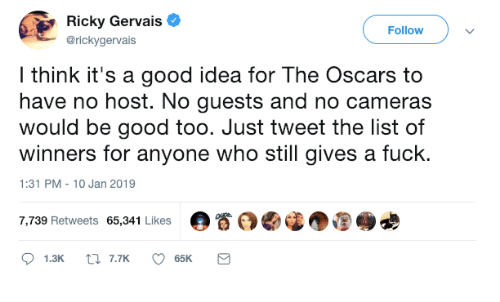 Dank, Oscars, and Fuck: Ricky Gervais  @rickygervais  Followv  l think it's a good idea for The Oscars to  have no host. No guests and no cameras  would be good too. Just tweet the list of  winners for anyone who still gives a fuck.  1:31 PM-10 Jan 2019  7,739 Retweets 65,341 Likes  。眷