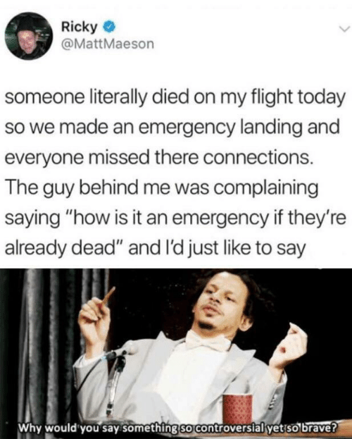 "missed: Ricky  @MattMaeson  someone literally died on my flight today  so we made an emergency landing and  everyone missed there connections.  The guy behind me was complaining  saying ""how is it an emergency if they're  already dead"" and I'd just like to say  Why would you say something so controversial yet so brave?"