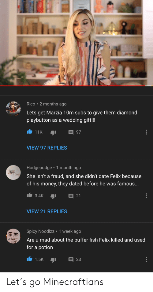 Money, Date, and Diamond: Rico 2 months ago  Lets get Marzia 10m subs to give them diamond  playbutton as a wedding gift!!!  97  11K  VIEW 97 REPLIES  Hodgepodge 1 month ago  anCE  rbpCE  She isn't a fraud, and she didn't date Felix because  of his money, they dated before he was famous...  3.4K  21  VIEW 21 REPLIES  Spicy Noodlzz 1 week ago  Are u mad about the puffer fish Felix killed and used  for a potion  23  1.5K Let's go Minecraftians