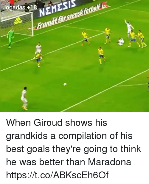 Goals, Memes, and Best: RICO  Jogadas +18  NEMESIS When Giroud shows his grandkids a compilation of his best goals they're going to think he was better than Maradona https://t.co/ABKscEh6Of