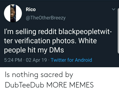 Android, Dank, and Memes: Rico  @TheOtherBreezy  I'm selling reddit blackpeopletwit-  ter verification photos. White  people hit my DMs  5:24 PM 02 Apr 19 Twitter for Android Is nothing sacred by DubTeeDub MORE MEMES