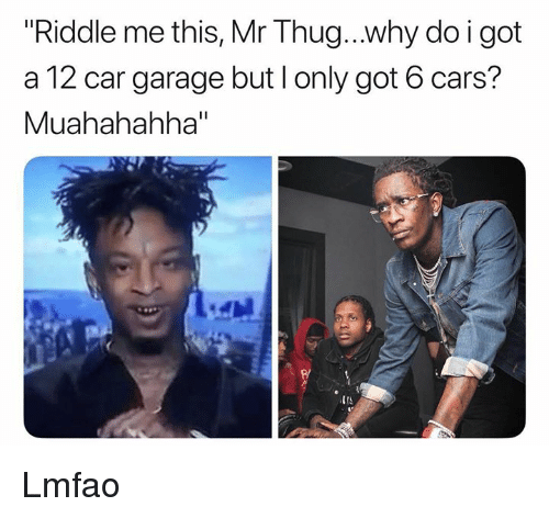 """Cars, Thug, and Riddle: Riddle me this, Mr Thug..why do i got  a 12 car garage but l only got 6 cars?  Muahahahha""""  IIS Lmfao"""