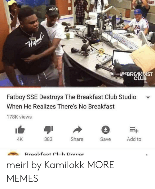 Ridings: RIDE  THEBRE KEİST  CLUB  Fatboy SSE Destroys The Breakfast Club Studio  When He Realizes There's No Breakfast  178K views  383  Share  Save  Add to  4K meirl by Kamilokk MORE MEMES