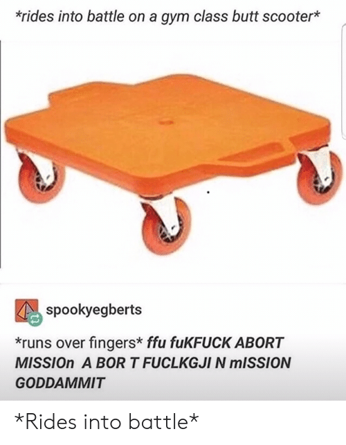Scooter: *rides into battle on a gym class butt scooter*  spookyegberts  *runs over fingers* ffu fuKFUCK ABORT  MISSION A BOR T FUCLKGJI N MISSION  GODDAMMIT *Rides into battle*