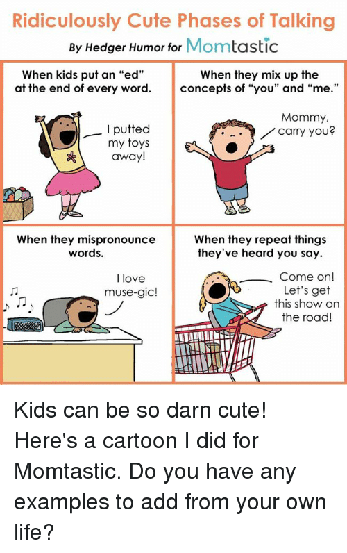 "mused: Ridiculously Cute Phases of Talking  By Hedger Humor for  Mom  tastic  When kids put an ""ed""  When they mix up the  at the end of every word  concepts of ""you"" and  ""me  Mommy,  putted  carry you?  my toys  away!  When they mispronounce  When they repeat things  words.  they've heard you say.  Come on  I love  Let's get  muse-gic!  this show on  the road Kids can be so darn cute! Here's a cartoon I did for Momtastic. Do you have any examples to add from your own life?"
