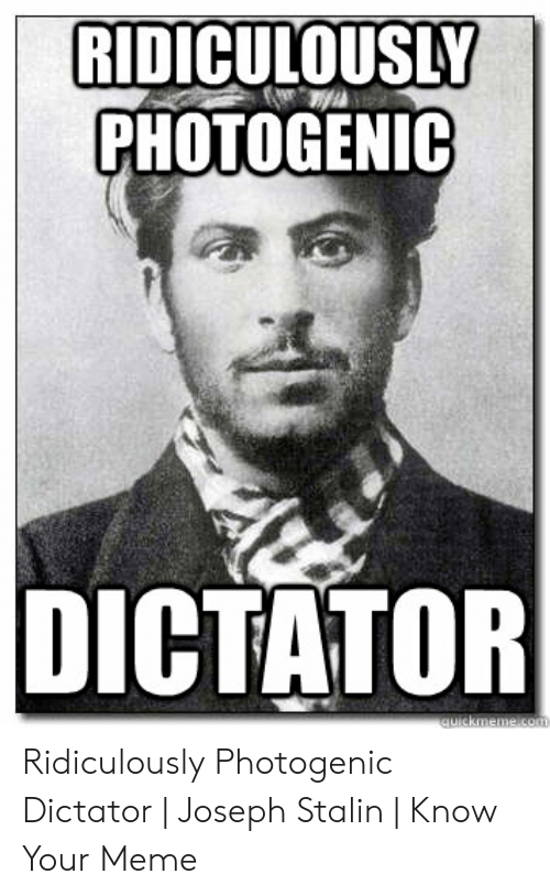 Joseph Stalin Meme: RIDICULOUSLY  PHOTOGENIC  DICTATOR Ridiculously Photogenic Dictator | Joseph Stalin | Know Your Meme