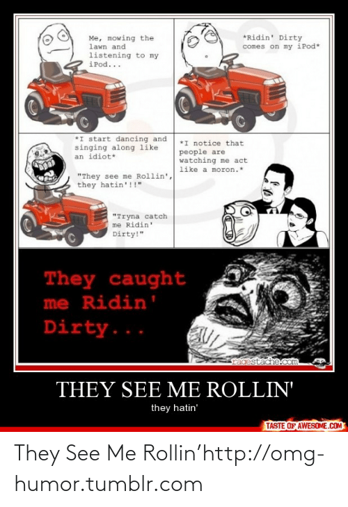 "Rollin They Hatin: *Ridin' Dirty  comes on my iPod*  Me, mowing the  lawn and  listening to my  iPod...  *I start dancing and  singing along like  an idiot*  *I notice that  people are  watching me act  like a moron.*  ""They see me Rollin',  they hatin'!!""  ""Tryna catch  me Ridin'  Dirty!""  They caught  me Ridin'  Dirty...  ragestache.com  THEY SEE ME ROLLIN'  they hatin'  TASTE OF AWESOME.COM They See Me Rollin'http://omg-humor.tumblr.com"