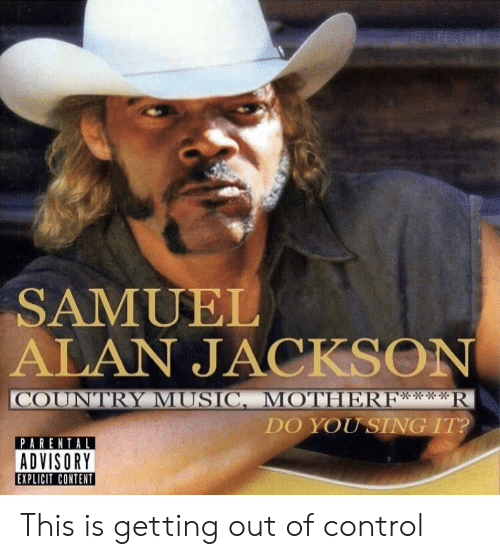 SAMUEL ALAN JACKSON *R COUNTRY MUSICMOTHERF** DO YOU SING IT