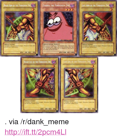 """Bailey Jay, Dank, and Meme: RIGHT ARM OF THE FORBIDDEN 0NETA  EXODIA THE FORBIDDEN ONE  LEFT ARM OF THE FORBIDDEN ONE  SPELLCASTER)  ISPELLCASTER/EIECT  SPELLCASTER]  Arm of the Fordns One and  lefe Aee ol the Forbiddp e in dition to his card in  yeur hant you win the De  ATK/ 200 DEF 300  ATK/1000 DEF/1000  ATKI 200 DEF/ 300  RIGHT LEG OF THE FORBIDDEN ONE  LEFT LEG OF THE FORBIDDEN ONU  SPELLCASTER  [SPI ILC ASTER】  ATK/ 200 DEFI 300  ATK/ 200 DEF/ 300 <p>. via /r/dank_meme <a href=""""http://ift.tt/2pcm4Ll"""">http://ift.tt/2pcm4Ll</a></p>"""