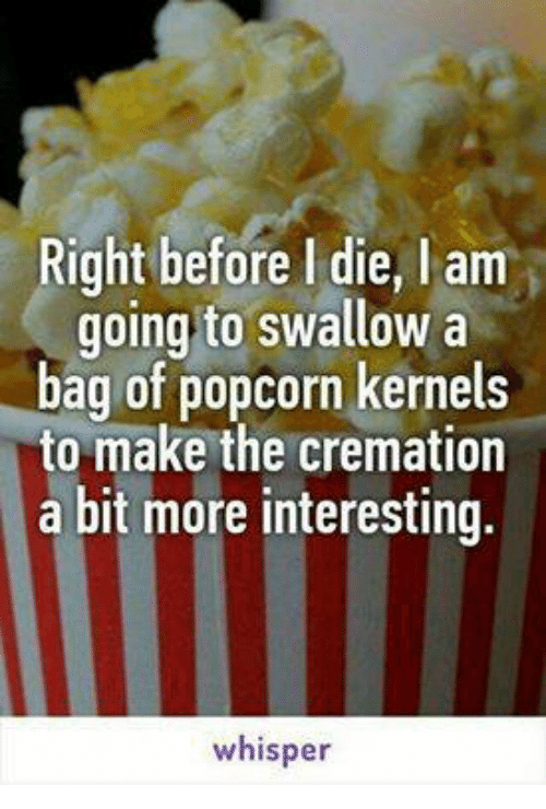 kernel: Right before l die, l am  going to swallow a  bag of popcorn kernels  to make the cremation  a bit more interesting.  whisper