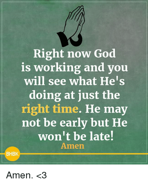 God, Memes, and Time: Right now God  is working and you  will see what He's  doing at just the  right time. He may  not be early but He  won't be late!  Amen  BHBK Amen. <3