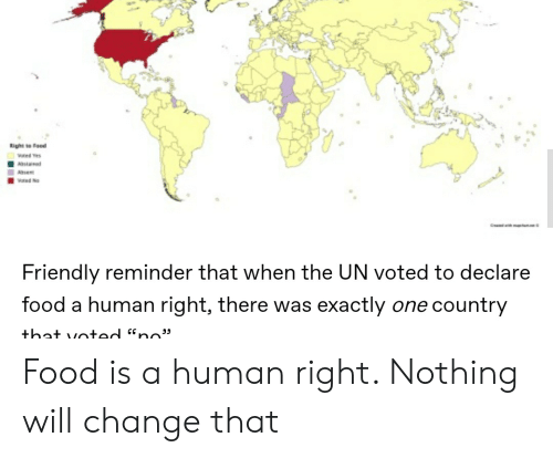 Food, Change, and Yes: Right to Faod  wred Yes  Ated  Ahe  oed No  C wim  Friendly reminder that when the UN voted to declare  food a human right, there was exactly one country  that voted nc Food is a human right. Nothing will change that