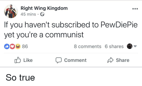 True, Communist, and A Communist: Right Wing Kingdom  45 mins  If you haven't subscribed to PewDiePie  yet you're a communist  086  8 comments 6 shares  )▼  Like  Comment  Share