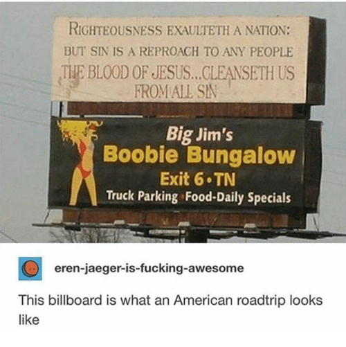 specials: RIGHTEOUSNESS EXAULTETH A NATION:  BUT SIN IS A REPROAGH TO ANY PEOPLE  THE BLOOD OF JESUS... CLEANSETH US  FROM ALL SN  Big Jim's  Boobie Bungaloww  Exit 6 TN  Truck Parking Food-Daily Specials  eren-jaeger-is-fucking-awesome  This billboard is what an American roadtrip looks  like
