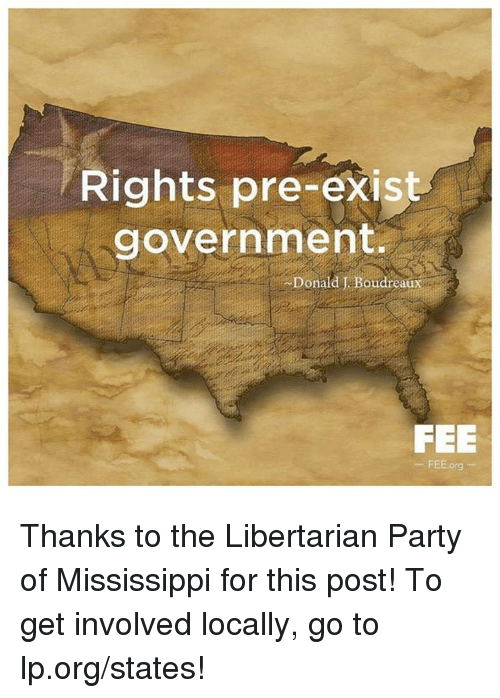 Libertarians: Rights pre-exist  government.  Donald J. Boudreaux  FEE  FEE.org Thanks to the Libertarian Party of Mississippi for this post! To get involved locally, go to lp.org/states!