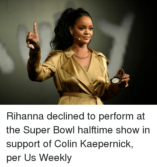 Colin Kaepernick, Rihanna, and Super Bowl: Rihanna declined to perform at the Super Bowl halftime show in support of Colin Kaepernick, per Us Weekly