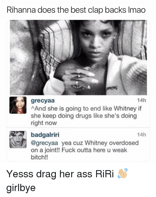 Ass, Bitch, and Drugs: Rihanna does the best clap backs Imao  grecyaa  14h  And she is going to end like Whitney if  she keep doing drugs like she's doing  right now  14h  badgalriri  @grecyaa yea cuz Whitney overdosed  on a joint!! Fuck outta here u weak  bitch!! Yesss drag her ass RiRi 👋🏼 girlbye