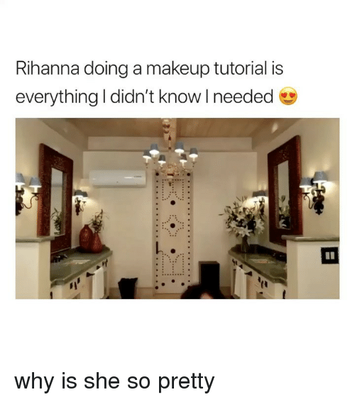 Makeup, Rihanna, and Girl Memes: Rihanna doing a makeup tutorial is  everything I didn't know I needed  why is she so pretty