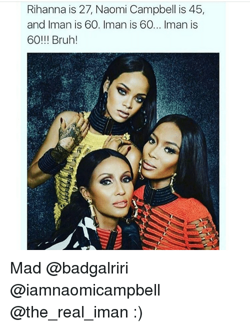 Memes, Naomi Campbell, and 🤖: Rihanna is 27, Naomi Campbell is 45,  and Iman is 60. Iman is 60... Iman is  60!!! Bruh! Mad @badgalriri @iamnaomicampbell @the_real_iman :)