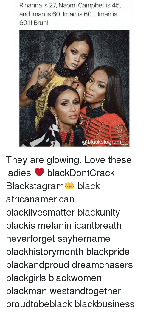Black Lives Matter, Bruh, and Love: Rihanna is 27, Naomi Campbell is 45,  and Iman is 60. Iman is 60... Iman is  60!!! Bruh  Cablackstagram They are glowing. Love these ladies ❤ blackDontCrack Blackstagram👑 black africanamerican blacklivesmatter blackunity blackis melanin icantbreath neverforget sayhername blackhistorymonth blackpride blackandproud dreamchasers blackgirls blackwomen blackman westandtogether proudtobeblack blackbusiness