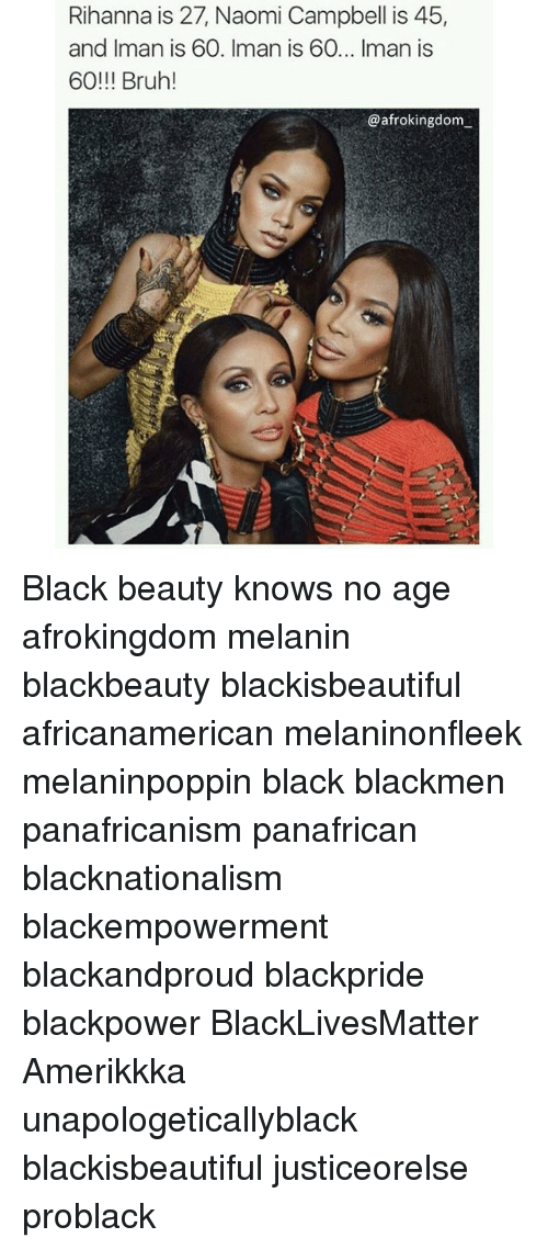 Black Lives Matter, Bruh, and Memes: Rihanna is 27, Naomi Campbell is 45,  and Iman is 60. Iman is 60... Iman is  60!!! Bruh!  @afrokingdom Black beauty knows no age afrokingdom melanin blackbeauty blackisbeautiful africanamerican melaninonfleek melaninpoppin black blackmen panafricanism panafrican blacknationalism blackempowerment blackandproud blackpride blackpower BlackLivesMatter Amerikkka unapologeticallyblack blackisbeautiful justiceorelse problack