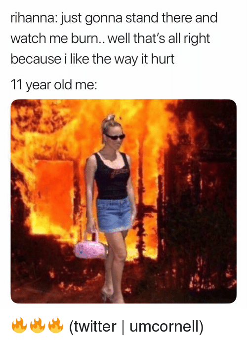 Rihanna, Twitter, and Watch Me: rihanna: just gonna stand there and  watch me burn.. well that's all right  because i like the way it hurt  11 year old me 🔥🔥🔥 (twitter | umcornell)