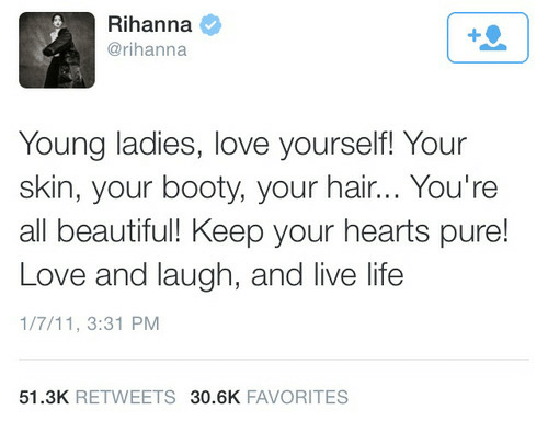 7/11: Rihanna  @rihanna  Young ladies, love yourself! Your  skin, your booty, your hair... You're  all beautiful! Keep your hearts pure!  Love and laugh, and live life  1/7/11, 3:31 PM  51.3K RETWEETS 30.6K FAVORITES