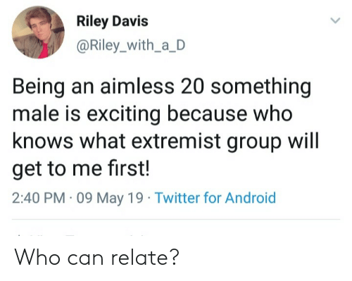 Android, Twitter, and May 19: Riley Davis  @Riley_with_a_D  Being an aimless 20 something  male is exciting because who  knows what extremist group will  get to me first!  2:40 PM 09 May 19 Twitter for Android Who can relate?