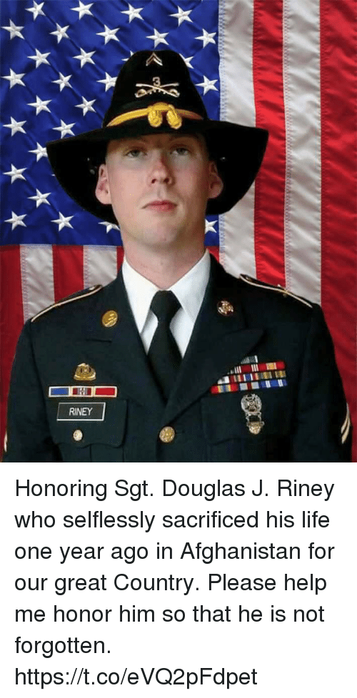 Life, Memes, and Afghanistan: RINEY Honoring Sgt. Douglas J. Riney who selflessly sacrificed his life one year ago in Afghanistan for our great Country.  Please help me honor him so that he is not forgotten. https://t.co/eVQ2pFdpet