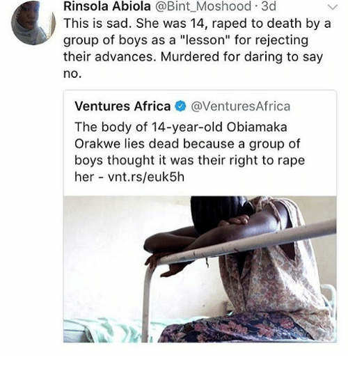 "Africa, Memes, and Death: Rinsola Abiola @Bint_Moshood 3c  This is sad. She was 14, raped to death by a  group of boys as a ""lesson"" for rejecting  their advances. Murdered for daring to say  no  Ventures Africa @VenturesAfrica  The body of 14-year-old Obiamaka  Orakwe lies dead because a group of  boys thought it was their right to rape  her vnt.rs/euk5h"