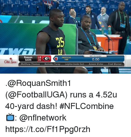 Memes, Time, and Old: Rio  1B  4O-YD DASH  RoquanLB  Smith  UNOFFICIAL  35  0.00  TIME  Old Spice  Matthew ThomasKemoko Turay  Leighton Vander Esch  Azeem Victor  Fred Warner .@RoquanSmith1 (@FootballUGA) runs a 4.52u 40-yard dash! #NFLCombine  📺: @nflnetwork https://t.co/Ff1Ppg0rzh