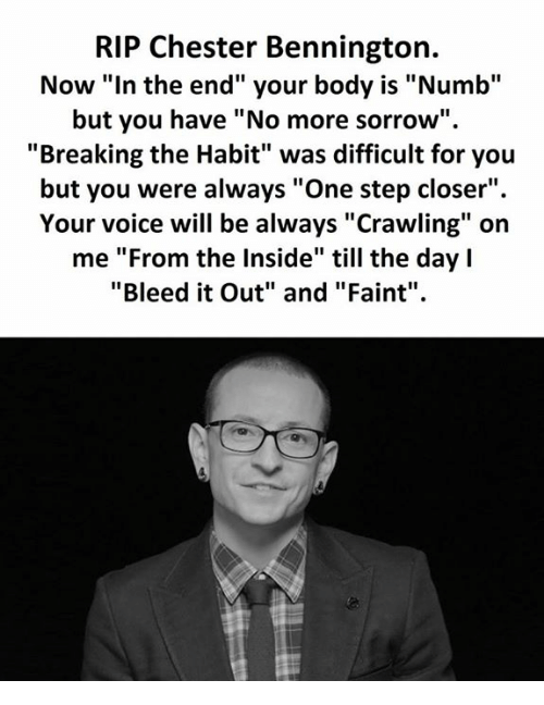 """Habitate: RIP Chester Bennington.  Now """"In the end"""" your body is """"Numb""""  but you have """"No more sorrow""""  """"Breaking the Habit"""" was difficult for you  but you were always """"One step closer"""".  Your voice will be always """"Crawling"""" on  me """"From the Inside"""" till the day l  """"Bleed it Out"""" and """"Faint"""""""