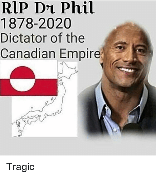 Empire, Memes, and Canadian: RIP DL Phil  1878-2020  Dictator of the  Canadian Empire Tragic