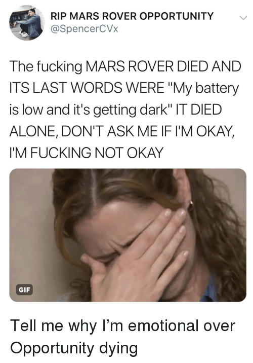 "Being Alone, Gif, and Mars: RIP MARS ROVER OPPORTUNITY  @SpencerCVx  The fucking MARS ROVER DIED AND  ITS LAST WORDS WERE ""My battery  is low and it's getting dark"" IT DIED  ALONE, DON'T ASK ME IF I'M OKAY  I'M FUCKING NOT OKAY  GIF Tell me why I'm emotional over Opportunity dying"