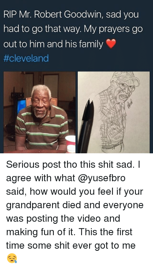 Family, Memes, and Shit: RIP Mr. Robert Goodwin, sad you  had to go that way. My prayers go  out to him and his family  Serious post tho this shit sad. I agree with what @yusefbro said, how would you feel if your grandparent died and everyone was posting the video and making fun of it. This the first time some shit ever got to me😪