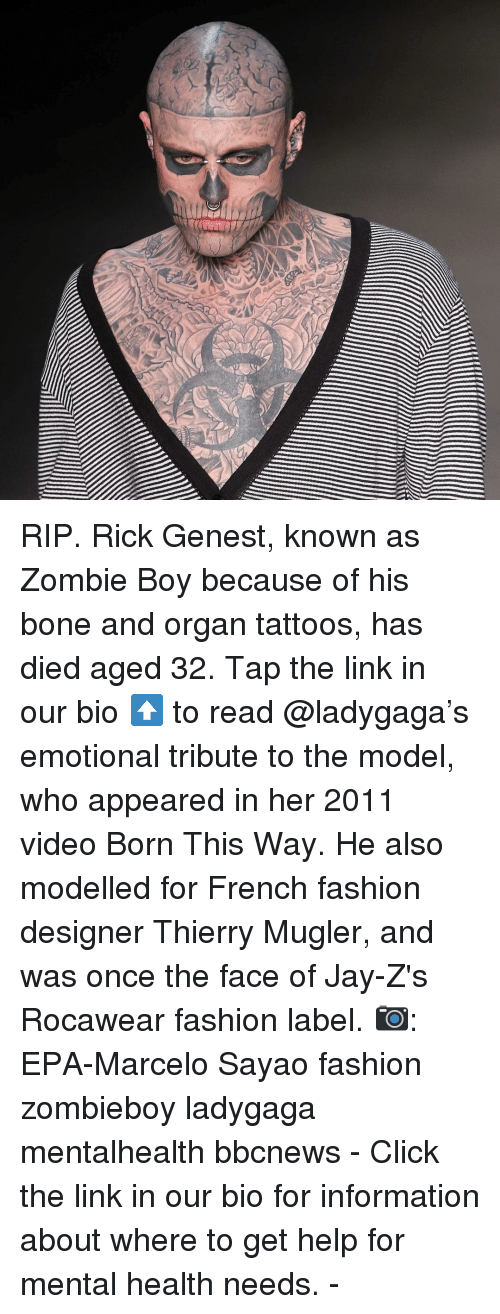 epa: RIP. Rick Genest, known as Zombie Boy because of his bone and organ tattoos, has died aged 32. Tap the link in our bio ⬆️ to read @ladygaga's emotional tribute to the model, who appeared in her 2011 video Born This Way. He also modelled for French fashion designer Thierry Mugler, and was once the face of Jay-Z's Rocawear fashion label. 📷: EPA-Marcelo Sayao fashion zombieboy ladygaga mentalhealth bbcnews - Click the link in our bio for information about where to get help for mental health needs. -