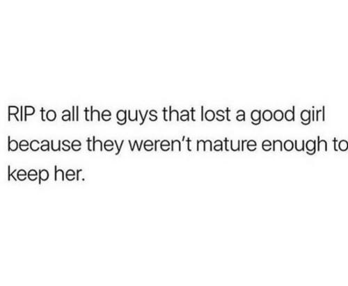 Lost, Girl, and Good: RIP to all the guys that lost a good girl  because they weren't mature enough to  keep her