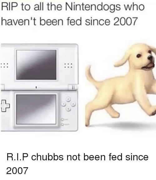 nintendogs: RIP to all the Nintendogs who  haven't been fed since 2007 R.I.P chubbs not been fed since 2007