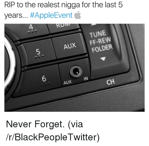The Realest Nigga: RIP to the realest nigga for the last 5  years #AppleEvent  TUNE  5  AUX 1 FF-REW  FOLDER  6  IN  AX  CH <p>Never Forget. (via /r/BlackPeopleTwitter)</p>