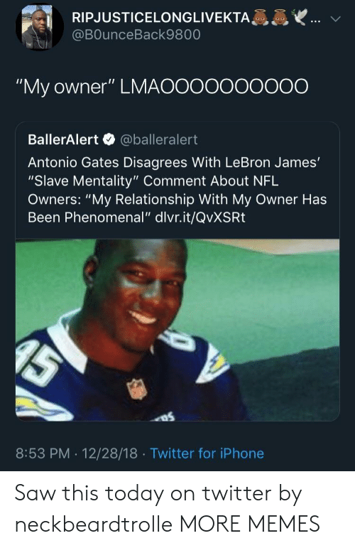 """Dank, Iphone, and LeBron James: RIPJUSTICELONGLIVEKTA  @BOunceBack9800  """"My owner"""" LMAOOooooOO0O  BallerAlert @balleralert  Antonio Gates Disagrees With LeBron James'  """"Slave Mentality"""" Comment About NFL  Owners: """"My Relationship With My Owner Has  Been Phenomenal"""" dlvr.it/QvXSRt  8:53 PM . 12/28/18 Twitter for iPhone Saw this today on twitter by neckbeardtrolle MORE MEMES"""