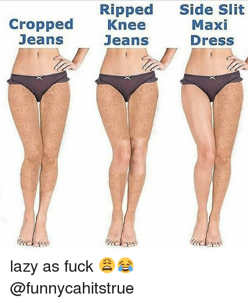 Lazy, Memes, and Dress: Ripped Side Slit  Cropped Knee  Maxi  Dress  Jeans  Jeans lazy as fuck 😩😂 @funnycahitstrue