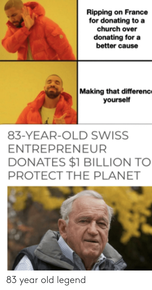 Swiss: Ripping on France  for donating to a  church over  donating for a  better cause  Making that differenc  yourself  83-YEAR-OLD SWISS  ENTREPRENEUR  DONATES $1 BILLION TO  PROTECT THE PLANET 83 year old legend