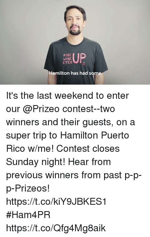 Memes, Puerto Rico, and Sunday: RISE  WISE  EYES  Hamilton has had some It's the last weekend to enter our @Prizeo contest--two winners and their guests, on a super trip to Hamilton Puerto Rico w/me!  Contest closes Sunday night! Hear from previous winners from past p-p-p-Prizeos! https://t.co/kiY9JBKES1  #Ham4PR https://t.co/Qfg4Mg8aik