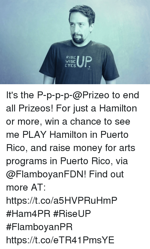 Memes, Money, and Puerto Rico: RISE  WISE  EYES It's the P-p-p-p-@Prizeo to end all Prizeos! For just a Hamilton or more, win a chance to see me PLAY Hamilton in Puerto Rico, and raise money for arts programs in Puerto Rico, via @FlamboyanFDN! Find out more AT: https://t.co/a5HVPRuHmP #Ham4PR #RiseUP #FlamboyanPR https://t.co/eTR41PmsYE