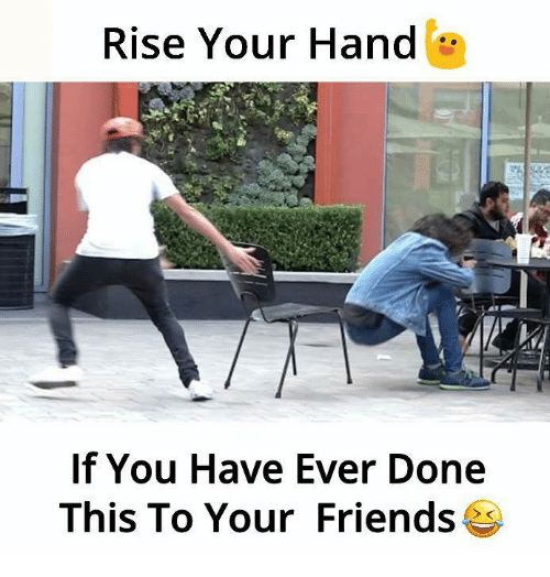 dones: Rise Your Hand  If You Have Ever Done  This To Your Friends