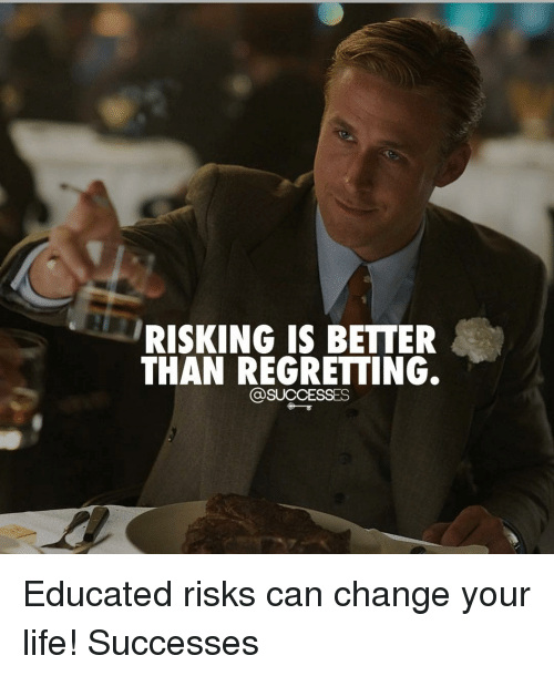 Life, Memes, and Change: RISKING IS BETTER  THAN REGRETTING.  @SUCCESSES Educated risks can change your life! Successes