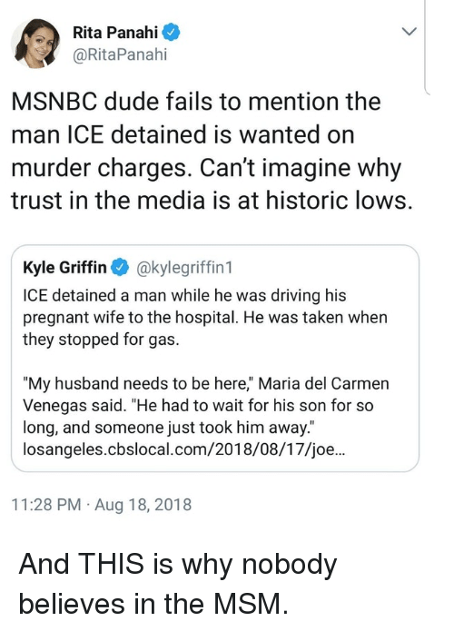 "Driving, Dude, and Pregnant: Rita Panahi  @RitaPanahi  MSNBC dude fails to mention the  man ICE detained is wanted on  murder charges. Can't imagine why  trust in the media is at historic lows.  Kyle Griffin akylegriffin 1  ICE detained a man while he was driving his  pregnant wife to the hospital. He was taken when  they stopped for gas.  ""My husband needs to be here,"" Maria del Carmen  Venegas said. ""He had to wait for his son for so  long, and someone just took him away.  losangeles.cbslocal.com/2018/08/17/joe...  11:28 PM Aug 18, 2018 And THIS is why nobody believes in the MSM."