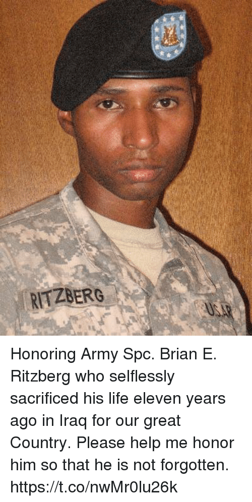 Life, Memes, and Army: RITZBERG Honoring Army Spc. Brian E. Ritzberg who selflessly sacrificed his life eleven years ago in Iraq for our great Country. Please help me honor him so that he is not forgotten. https://t.co/nwMr0lu26k