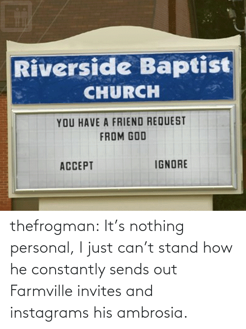 Riverside: Riverside Baptist  CHURCH  YOU HAVE A FRIEND REQUEST  FROM GOD  IGNORE  ACCEPT thefrogman:  It's nothing personal, I just can't stand how he constantly sends out Farmville invites and instagrams his ambrosia.